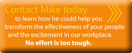 Contact Mike today to learn how he could help you transform the effectiveness of your people and the excitement in our workplace. No effort is too tough.