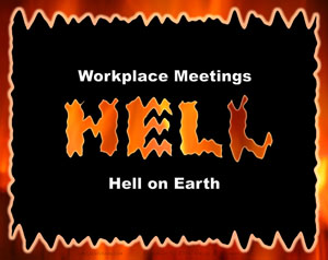 Hell has four main characteristics. Workplace meetings fit 3.5 of them.