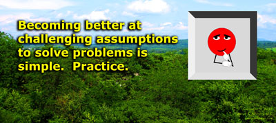 Becoming better at challenging assumptions to solve problems is simple. Practice.
